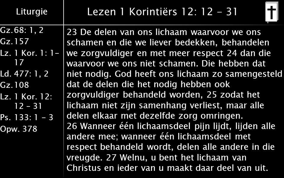 Liturgie Gz.68: 1, 2 Gz.157 Lz. 1 Kor. 1: 1- 17 Ld.477: 1, 2 Gz.108 Lz.1 Kor. 12: 12 – 31 Ps.133: 1 - 3 Opw. 378 Lezen 1 Korintiërs 12: 12 - 31 23 De