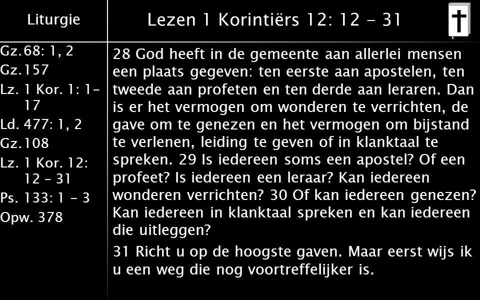 Liturgie Gz.68: 1, 2 Gz.157 Lz. 1 Kor. 1: 1- 17 Ld.477: 1, 2 Gz.108 Lz.1 Kor. 12: 12 – 31 Ps.133: 1 - 3 Opw. 378 Lezen 1 Korintiërs 12: 12 - 31 28 God