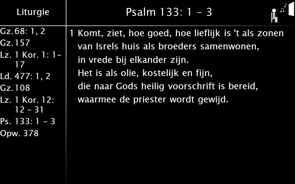 Liturgie Gz.68: 1, 2 Gz.157 Lz. 1 Kor. 1: 1- 17 Ld.477: 1, 2 Gz.108 Lz.1 Kor. 12: 12 – 31 Ps.133: 1 - 3 Opw. 378 Psalm 133: 1 - 3 1Komt, ziet, hoe goe