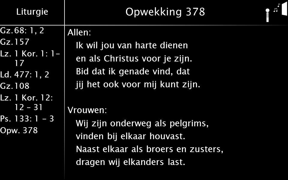 Liturgie Gz.68: 1, 2 Gz.157 Lz. 1 Kor. 1: 1- 17 Ld.477: 1, 2 Gz.108 Lz.1 Kor. 12: 12 – 31 Ps.133: 1 - 3 Opw. 378 Opwekking 378 Allen: Ik wil jou van h