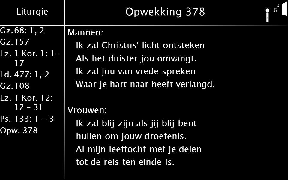 Liturgie Gz.68: 1, 2 Gz.157 Lz. 1 Kor. 1: 1- 17 Ld.477: 1, 2 Gz.108 Lz.1 Kor. 12: 12 – 31 Ps.133: 1 - 3 Opw. 378 Opwekking 378 Mannen: Ik zal Christus