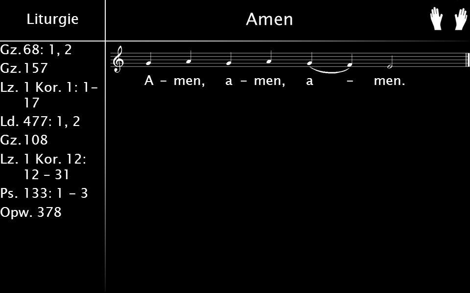 Liturgie Gz.68: 1, 2 Gz.157 Lz. 1 Kor. 1: 1- 17 Ld.477: 1, 2 Gz.108 Lz.1 Kor. 12: 12 – 31 Ps.133: 1 - 3 Opw. 378 Amen A-men, a-men, a-men.