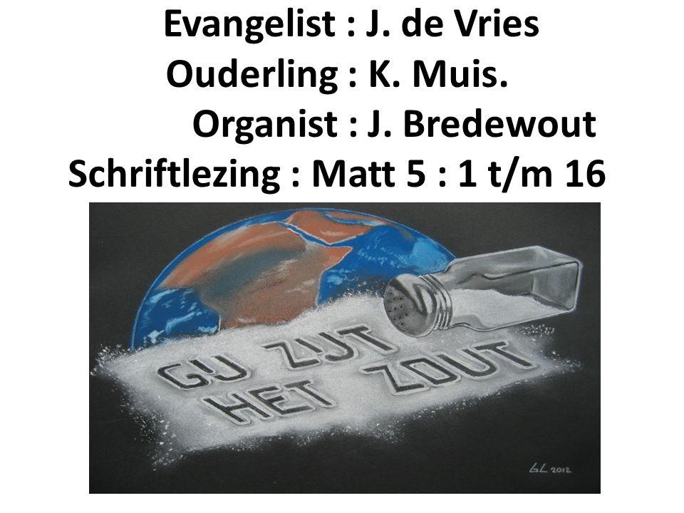 Evangelist : J. de Vries Ouderling : K. Muis. Organist : J. Bredewout Schriftlezing : Matt 5 : 1 t/m 16