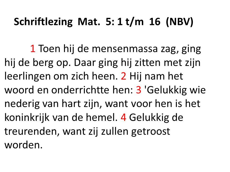 Schriftlezing Mat. 5: 1 t/m 16 (NBV) 1 Toen hij de mensenmassa zag, ging hij de berg op. Daar ging hij zitten met zijn leerlingen om zich heen. 2 Hij