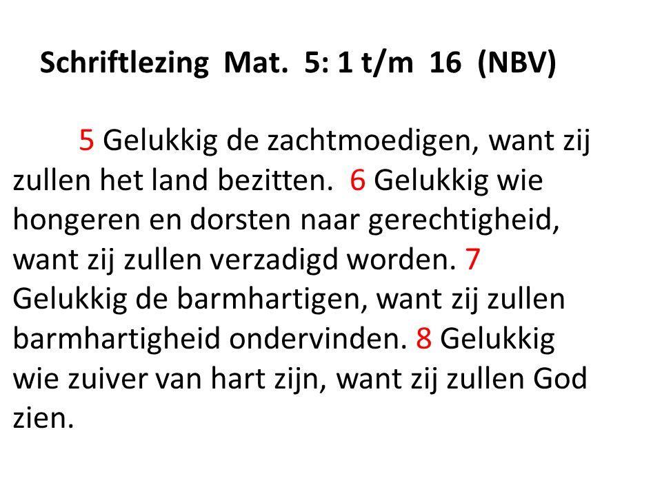 Schriftlezing Mat. 5: 1 t/m 16 (NBV) 5 Gelukkig de zachtmoedigen, want zij zullen het land bezitten. 6 Gelukkig wie hongeren en dorsten naar gerechtig