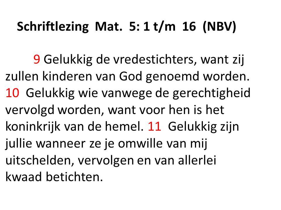 Schriftlezing Mat. 5: 1 t/m 16 (NBV) 9 Gelukkig de vredestichters, want zij zullen kinderen van God genoemd worden. 10 Gelukkig wie vanwege de gerecht