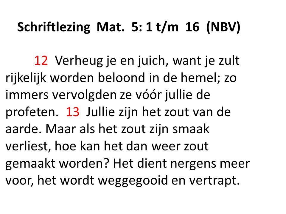 Schriftlezing Mat. 5: 1 t/m 16 (NBV) 12 Verheug je en juich, want je zult rijkelijk worden beloond in de hemel; zo immers vervolgden ze vóór jullie de