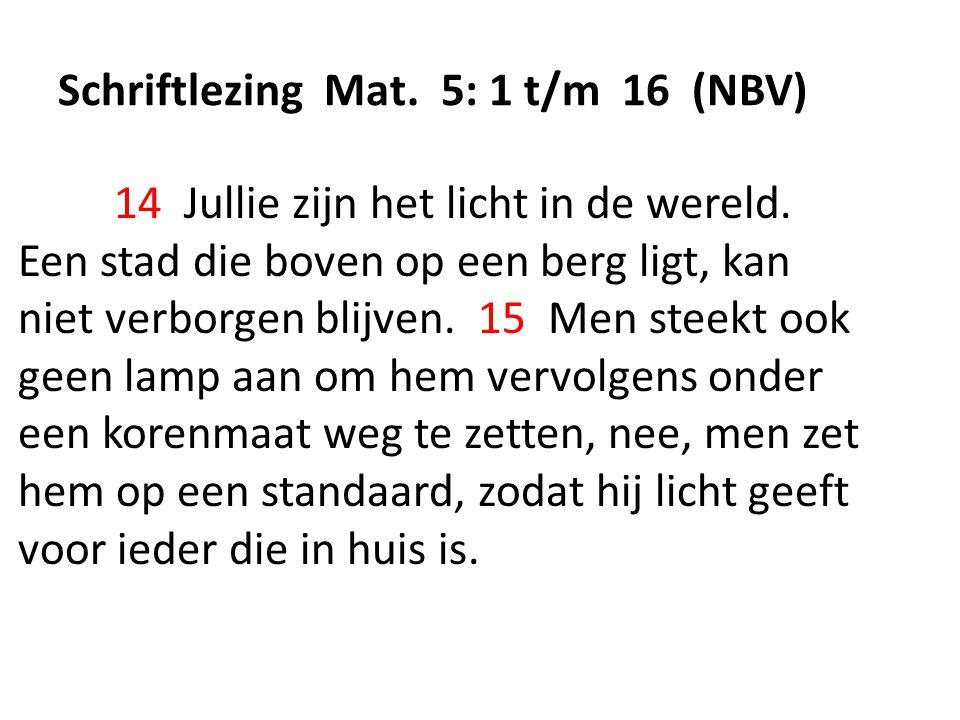Schriftlezing Mat. 5: 1 t/m 16 (NBV) 14 Jullie zijn het licht in de wereld. Een stad die boven op een berg ligt, kan niet verborgen blijven. 15 Men st
