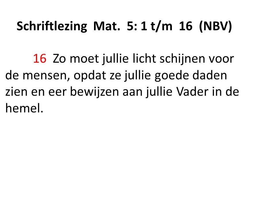 Schriftlezing Mat. 5: 1 t/m 16 (NBV) 16 Zo moet jullie licht schijnen voor de mensen, opdat ze jullie goede daden zien en eer bewijzen aan jullie Vade