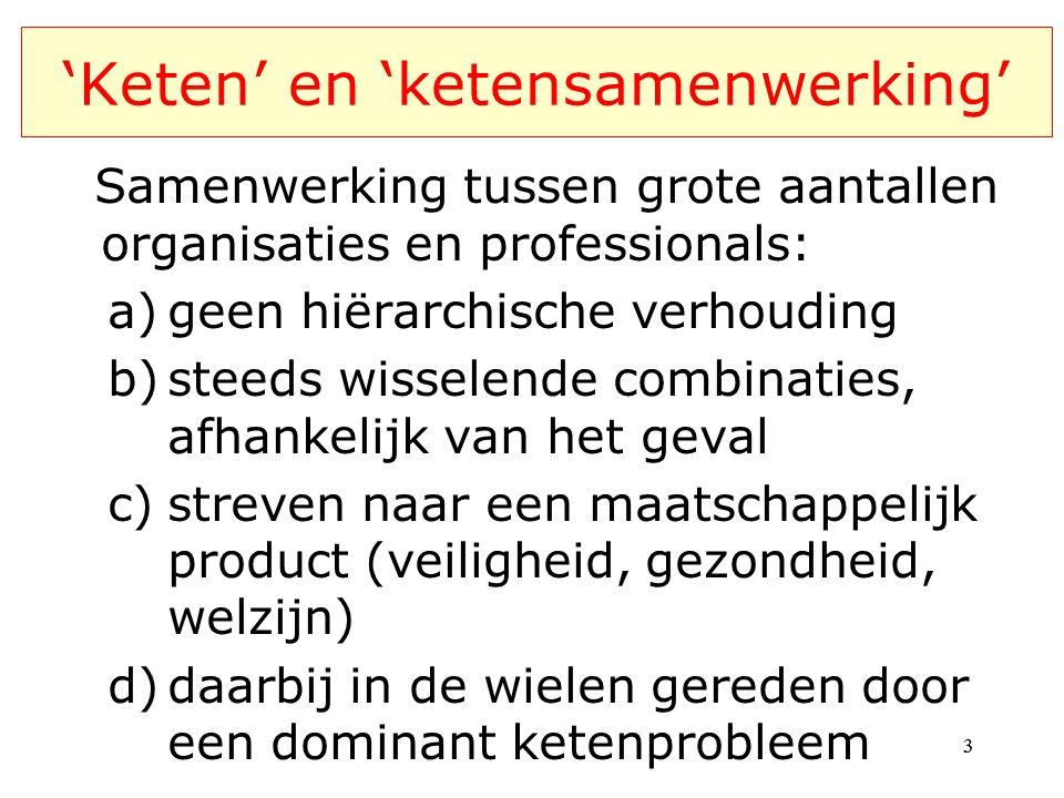 'Keten' en 'ketensamenwerking' Samenwerking tussen grote aantallen organisaties en professionals: a)geen hiërarchische verhouding b)steeds wisselende combinaties, afhankelijk van het geval c)streven naar een maatschappelijk product (veiligheid, gezondheid, welzijn) d)daarbij in de wielen gereden door een dominant ketenprobleem 33