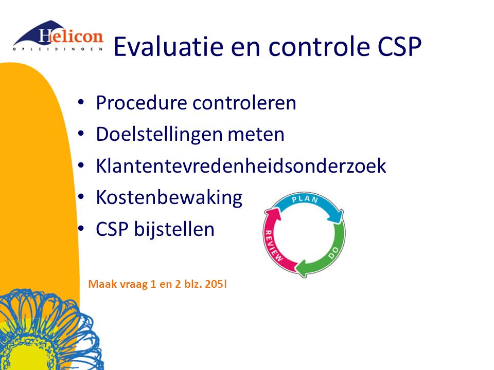 Evaluatie en controle CSP Procedure controleren Doelstellingen meten Klantentevredenheidsonderzoek Kostenbewaking CSP bijstellen Maak vraag 1 en 2 blz.
