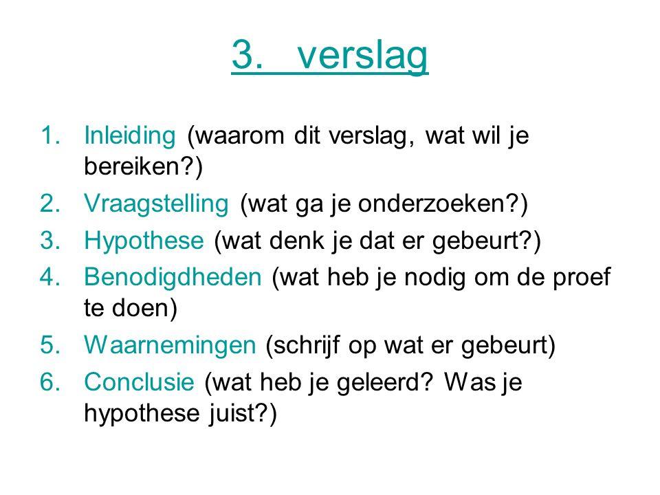 3.verslag 1.Inleiding (waarom dit verslag, wat wil je bereiken?) 2.Vraagstelling (wat ga je onderzoeken?) 3.Hypothese (wat denk je dat er gebeurt?) 4.
