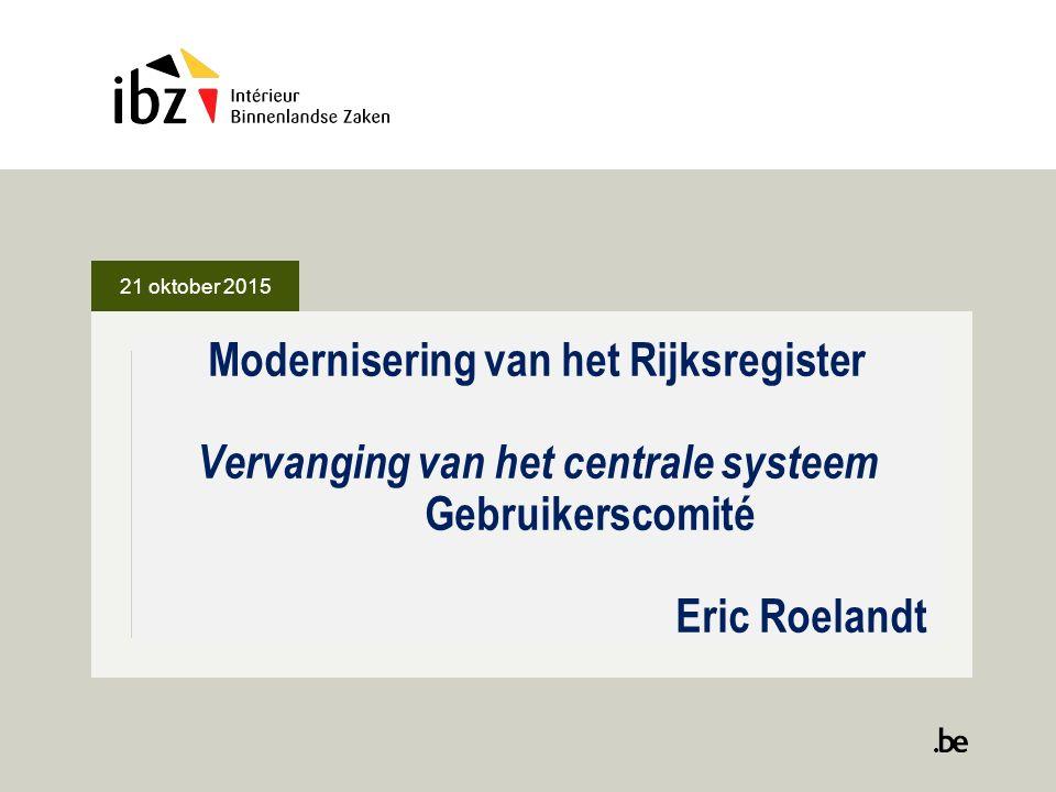 21 oktober 2015 Modernisering van het Rijksregister Vervanging van het centrale systeem Gebruikerscomité Eric Roelandt