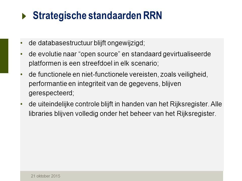 21 oktober 2015 Strategische standaarden RRN de databasestructuur blijft ongewijzigd; de evolutie naar open source en standaard gevirtualiseerde platformen is een streefdoel in elk scenario; de functionele en niet-functionele vereisten, zoals veiligheid, performantie en integriteit van de gegevens, blijven gerespecteerd; de uiteindelijke controle blijft in handen van het Rijksregister.