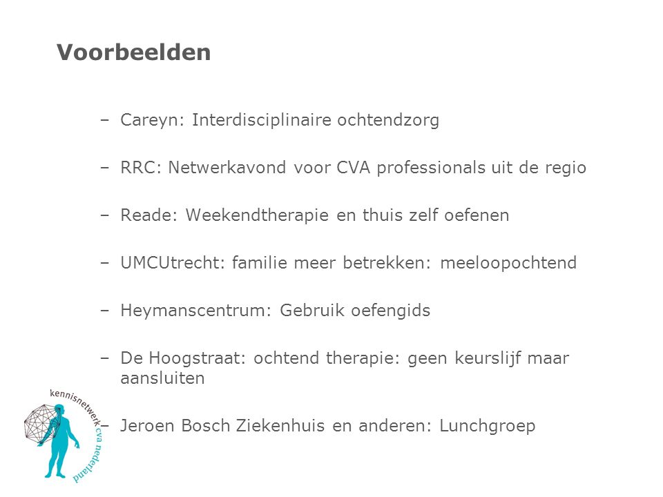 Regionale knowledge broker netwerken Meer organisaties willen aansluiten Afspraken maken in de regio is belangrijk voor patiëntenzorg Daarom is het plan vanaf 2016: Knowledge brokers ontmoeten elkaar regionaal Een regionaal netwerk wordt aangestuurd door twee regio- trekkers Kennisnetwerk CVA blijft landelijke structuur en ondersteuning bieden In 2016 starten met twee regios (Noord Nederland en Oost Brabant) In 2017 verdere uitrol