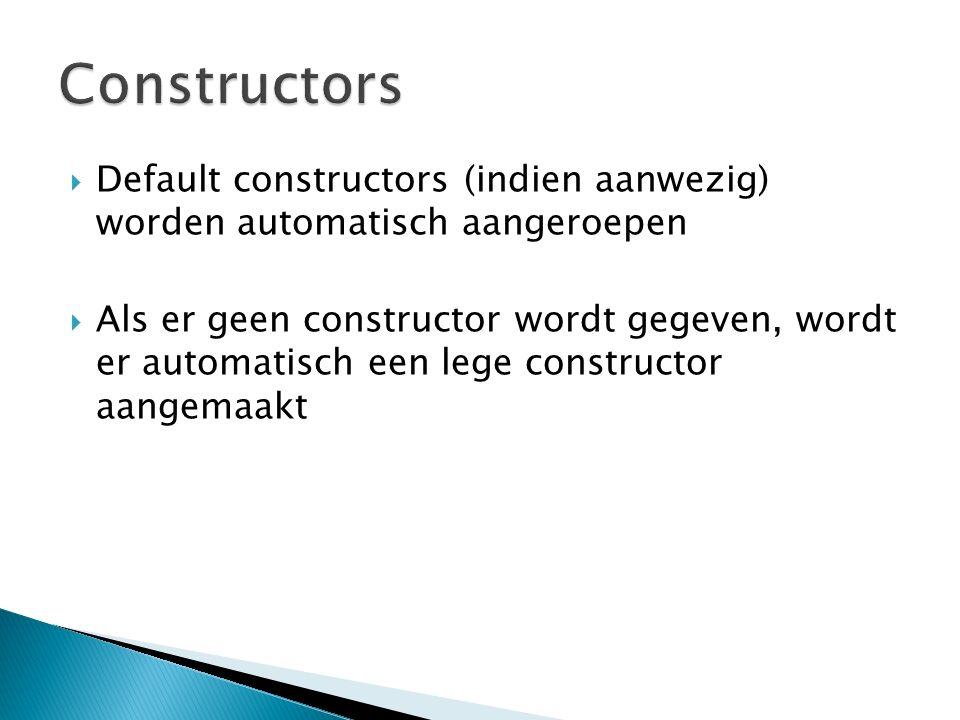  Default constructors (indien aanwezig) worden automatisch aangeroepen  Als er geen constructor wordt gegeven, wordt er automatisch een lege constructor aangemaakt