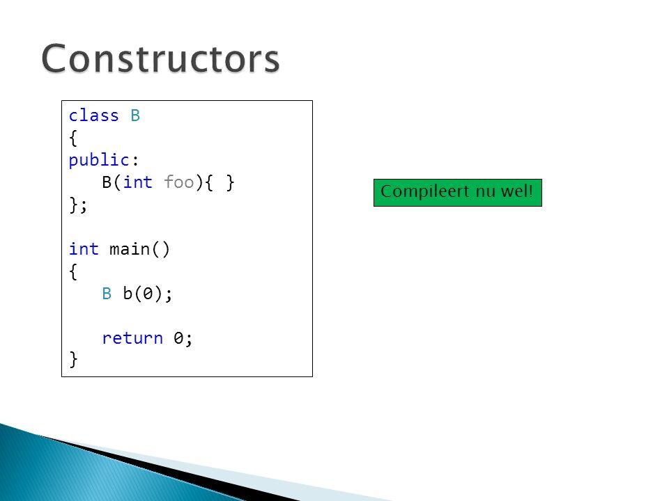 class B { public: B(int foo){ } }; int main() { B b(0); return 0; } Compileert nu wel!