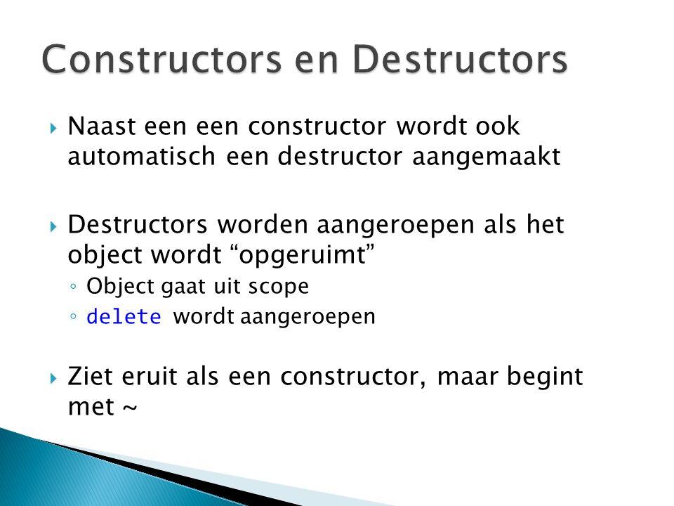 Naast een een constructor wordt ook automatisch een destructor aangemaakt  Destructors worden aangeroepen als het object wordt opgeruimt ◦ Object gaat uit scope ◦delete wordt aangeroepen  Ziet eruit als een constructor, maar begint met ~