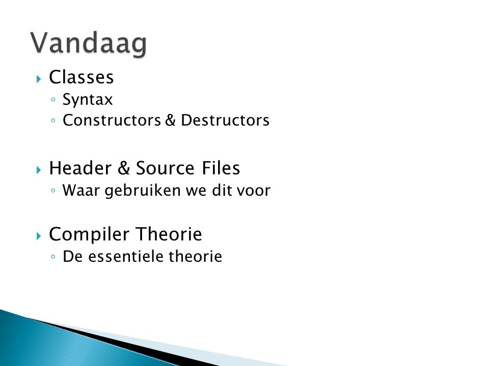  Classes ◦ Syntax ◦ Constructors & Destructors  Header & Source Files ◦ Waar gebruiken we dit voor  Compiler Theorie ◦ De essentiele theorie