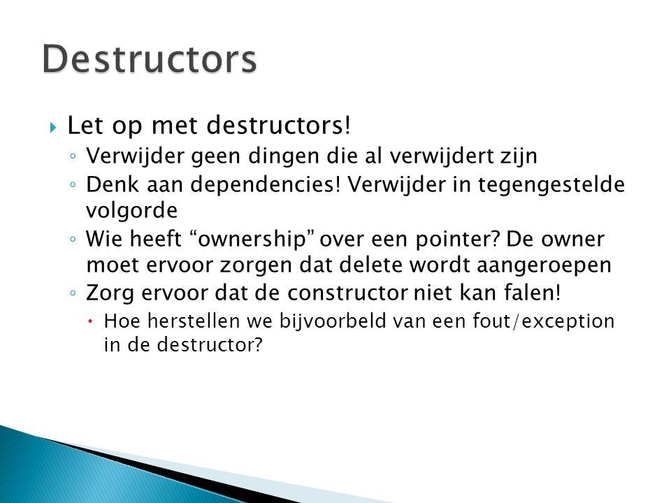 """ Let op met destructors! ◦ Verwijder geen dingen die al verwijdert zijn ◦ Denk aan dependencies! Verwijder in tegengestelde volgorde ◦ Wie heeft """"own"""