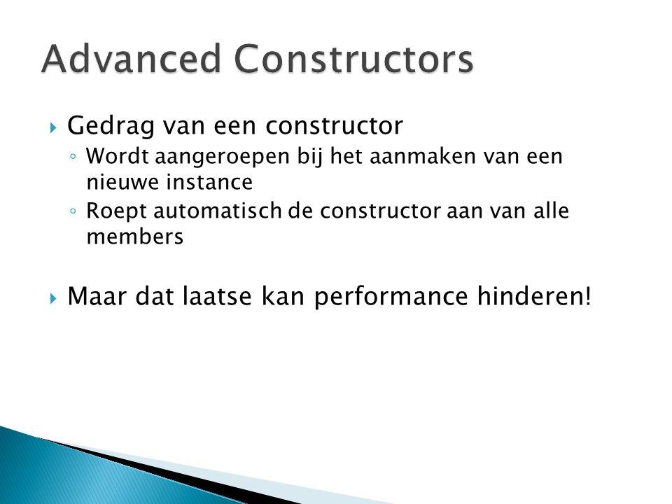  Gedrag van een constructor ◦ Wordt aangeroepen bij het aanmaken van een nieuwe instance ◦ Roept automatisch de constructor aan van alle members  Maar dat laatse kan performance hinderen!