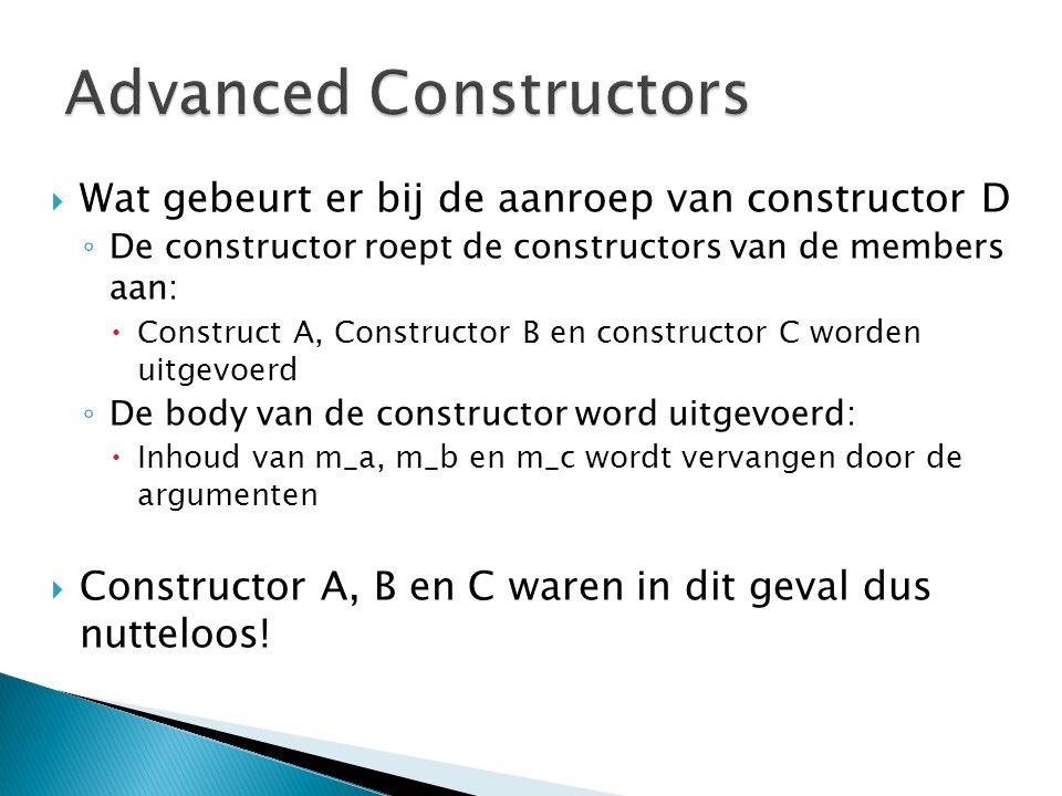  Wat gebeurt er bij de aanroep van constructor D ◦ De constructor roept de constructors van de members aan:  Construct A, Constructor B en constructor C worden uitgevoerd ◦ De body van de constructor word uitgevoerd:  Inhoud van m_a, m_b en m_c wordt vervangen door de argumenten  Constructor A, B en C waren in dit geval dus nutteloos!