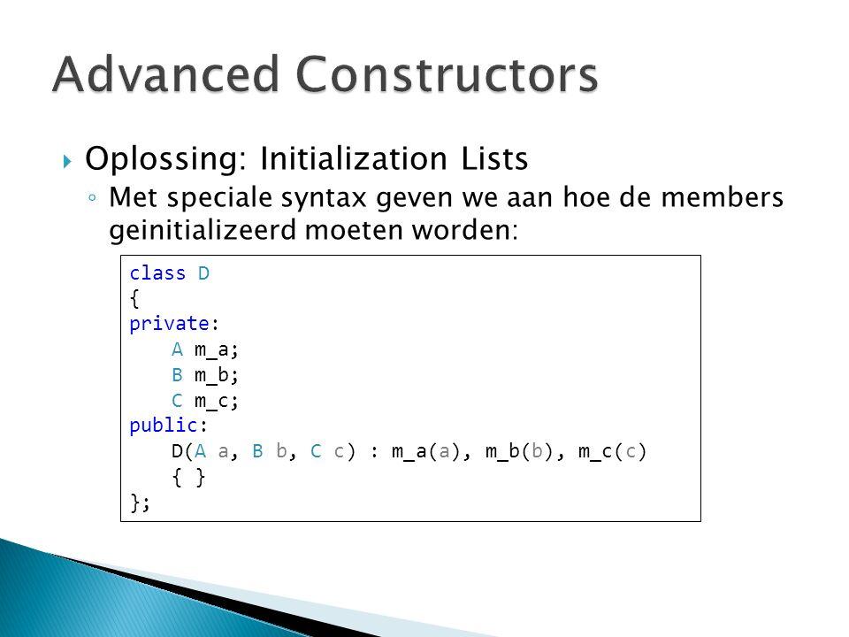  Oplossing: Initialization Lists ◦ Met speciale syntax geven we aan hoe de members geinitializeerd moeten worden: class D { private: A m_a; B m_b; C m_c; public: D(A a, B b, C c) : m_a(a), m_b(b), m_c(c) { } };