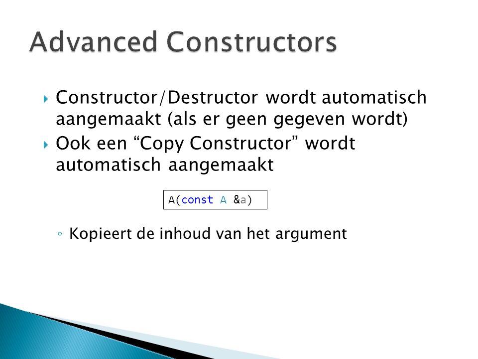 ◦ Kopieert de inhoud van het argument  Constructor/Destructor wordt automatisch aangemaakt (als er geen gegeven wordt)  Ook een Copy Constructor wordt automatisch aangemaakt A(const A &a)