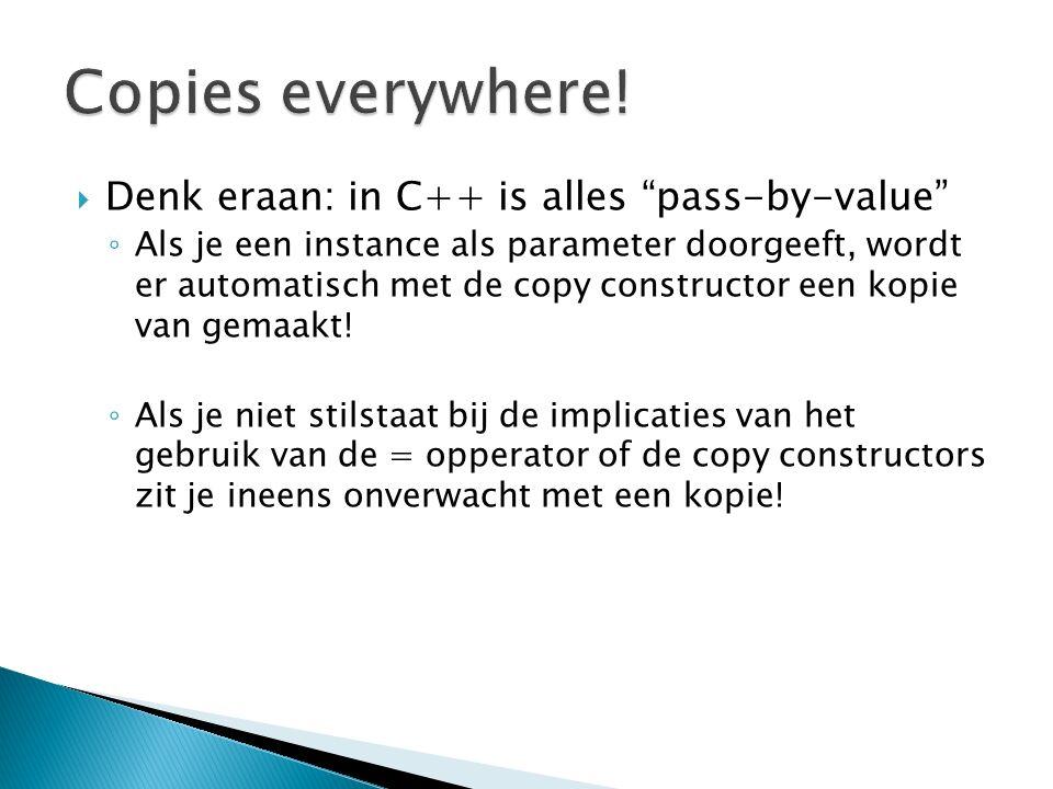 """ Denk eraan: in C++ is alles """"pass-by-value"""" ◦ Als je een instance als parameter doorgeeft, wordt er automatisch met de copy constructor een kopie va"""