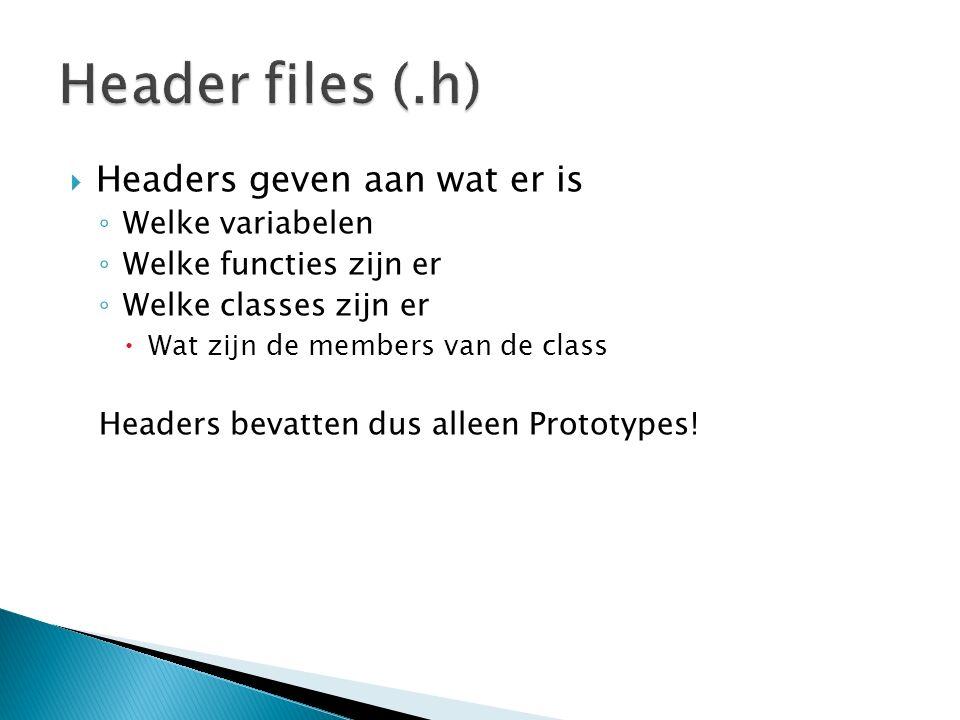  Headers geven aan wat er is ◦ Welke variabelen ◦ Welke functies zijn er ◦ Welke classes zijn er  Wat zijn de members van de class Headers bevatten dus alleen Prototypes!