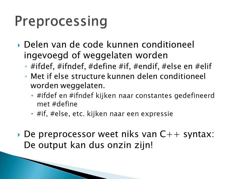  Delen van de code kunnen conditioneel ingevoegd of weggelaten worden ◦ #ifdef, #ifndef, #define #if, #endif, #else en #elif ◦ Met if else structure