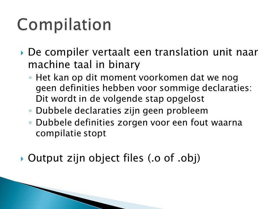  De compiler vertaalt een translation unit naar machine taal in binary ◦ Het kan op dit moment voorkomen dat we nog geen definities hebben voor sommige declaraties: Dit wordt in de volgende stap opgelost ◦ Dubbele declaraties zijn geen probleem ◦ Dubbele definities zorgen voor een fout waarna compilatie stopt  Output zijn object files (.o of.obj)