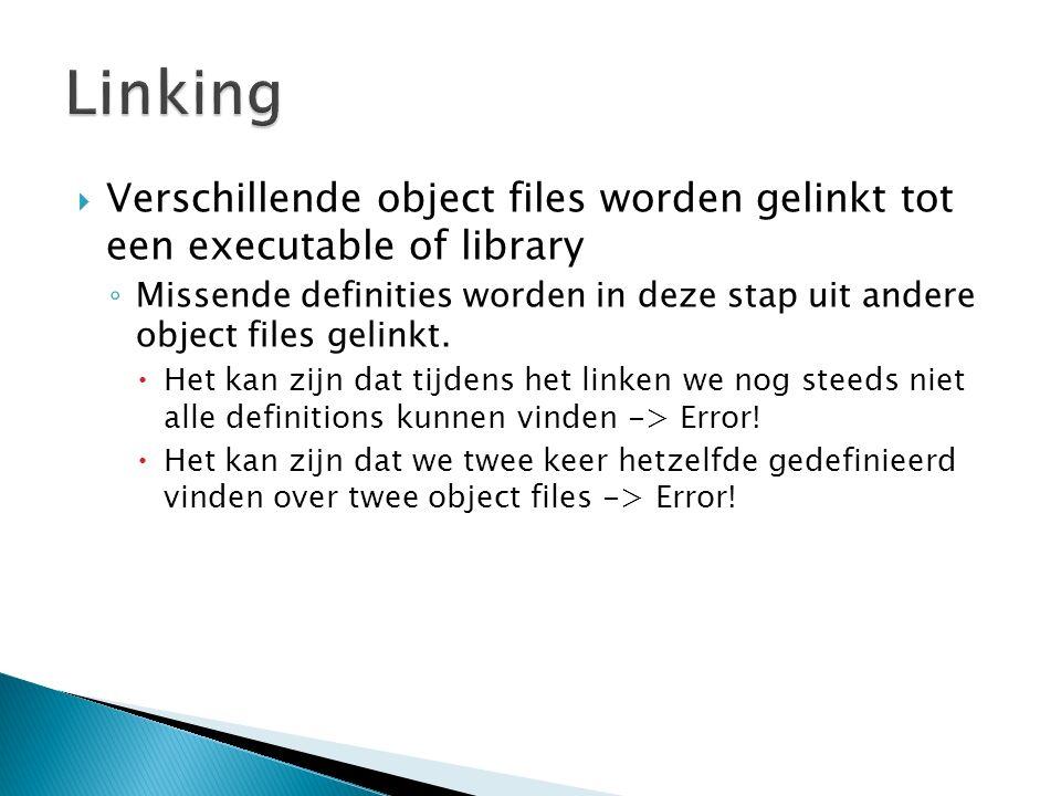  Verschillende object files worden gelinkt tot een executable of library ◦ Missende definities worden in deze stap uit andere object files gelinkt. 