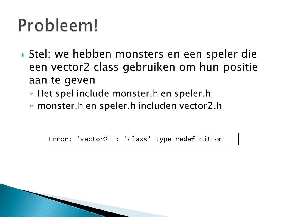  Stel: we hebben monsters en een speler die een vector2 class gebruiken om hun positie aan te geven ◦ Het spel include monster.h en speler.h ◦ monster.h en speler.h includen vector2.h Error: vector2 : class type redefinition