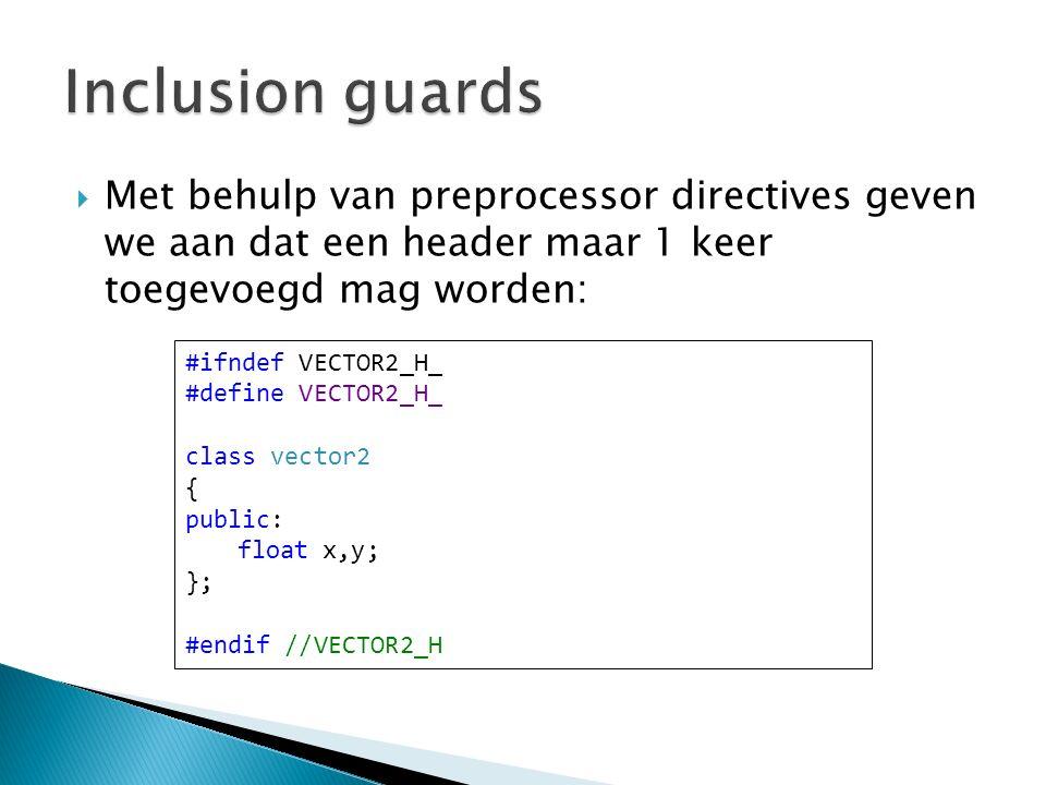  Met behulp van preprocessor directives geven we aan dat een header maar 1 keer toegevoegd mag worden: #ifndef VECTOR2_H_ #define VECTOR2_H_ class vector2 { public: float x,y; }; #endif //VECTOR2_H