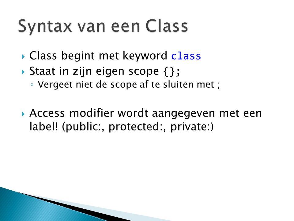  Class begint met keyword class  Staat in zijn eigen scope {}; ◦ Vergeet niet de scope af te sluiten met ;  Access modifier wordt aangegeven met een label.