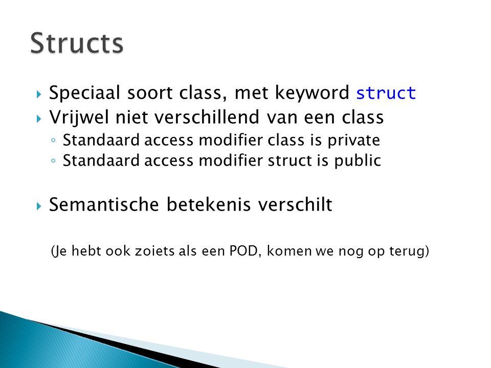  Speciaal soort class, met keyword struct  Vrijwel niet verschillend van een class ◦ Standaard access modifier class is private ◦ Standaard access modifier struct is public  Semantische betekenis verschilt (Je hebt ook zoiets als een POD, komen we nog op terug)