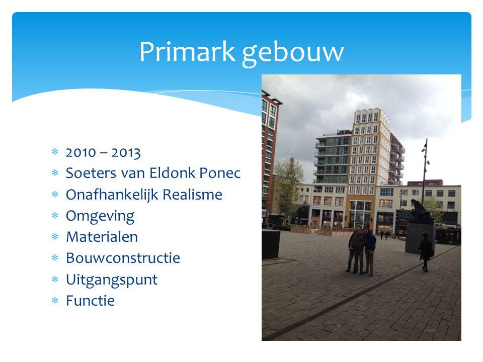  2010 – 2013  Soeters van Eldonk Ponec  Onafhankelijk Realisme  Omgeving  Materialen  Bouwconstructie  Uitgangspunt  Functie Primark gebouw