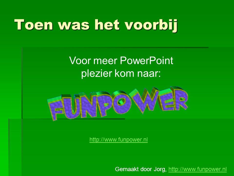 Voor meer PowerPoint plezier kom naar: http://www.funpower.nl Toen was het voorbij Gemaakt door Jorg, http://www.funpower.nlhttp://www.funpower.nl