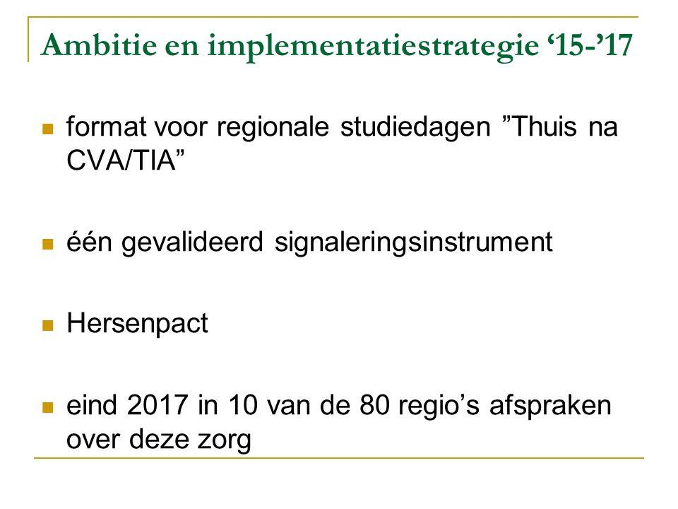 Ambitie en implementatiestrategie '15-'17 format voor regionale studiedagen Thuis na CVA/TIA één gevalideerd signaleringsinstrument Hersenpact eind 2017 in 10 van de 80 regio's afspraken over deze zorg