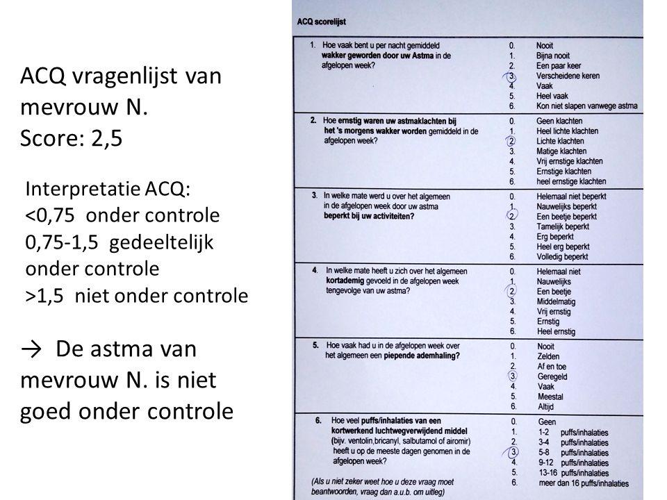 ACQ vragenlijst van mevrouw N. Score: 2,5 Interpretatie ACQ: <0,75 onder controle 0,75-1,5 gedeeltelijk onder controle >1,5 niet onder controle → De a