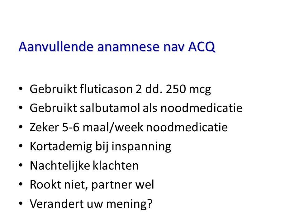 Aanvullende anamnese nav ACQ Gebruikt fluticason 2 dd. 250 mcg Gebruikt salbutamol als noodmedicatie Zeker 5-6 maal/week noodmedicatie Kortademig bij