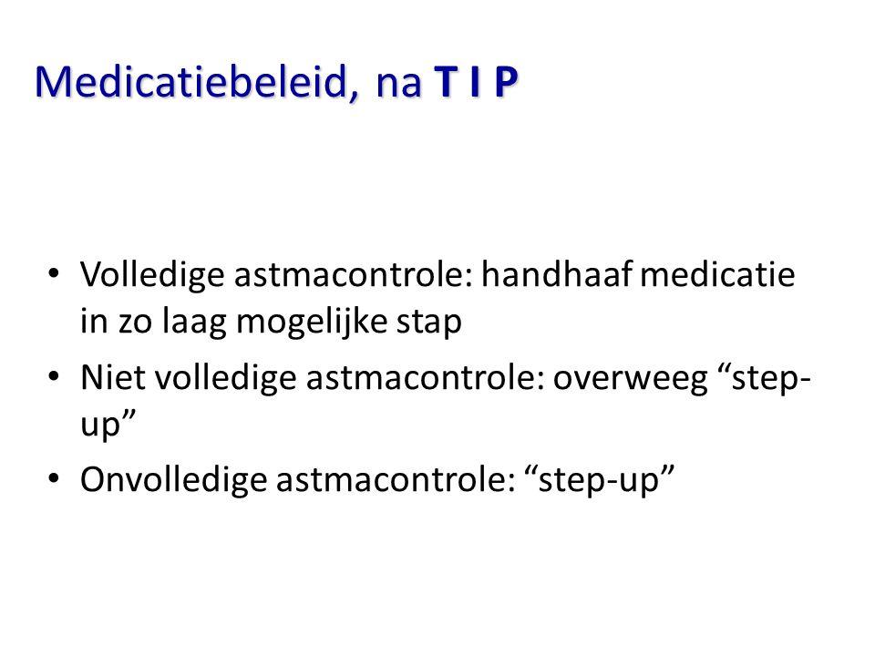 """Medicatiebeleid, na T I P Volledige astmacontrole: handhaaf medicatie in zo laag mogelijke stap Niet volledige astmacontrole: overweeg """"step- up"""" Onvo"""