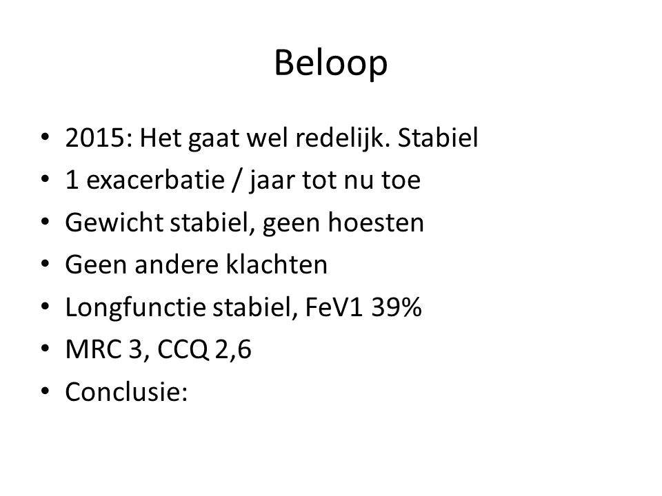 Beloop 2015: Het gaat wel redelijk. Stabiel 1 exacerbatie / jaar tot nu toe Gewicht stabiel, geen hoesten Geen andere klachten Longfunctie stabiel, Fe