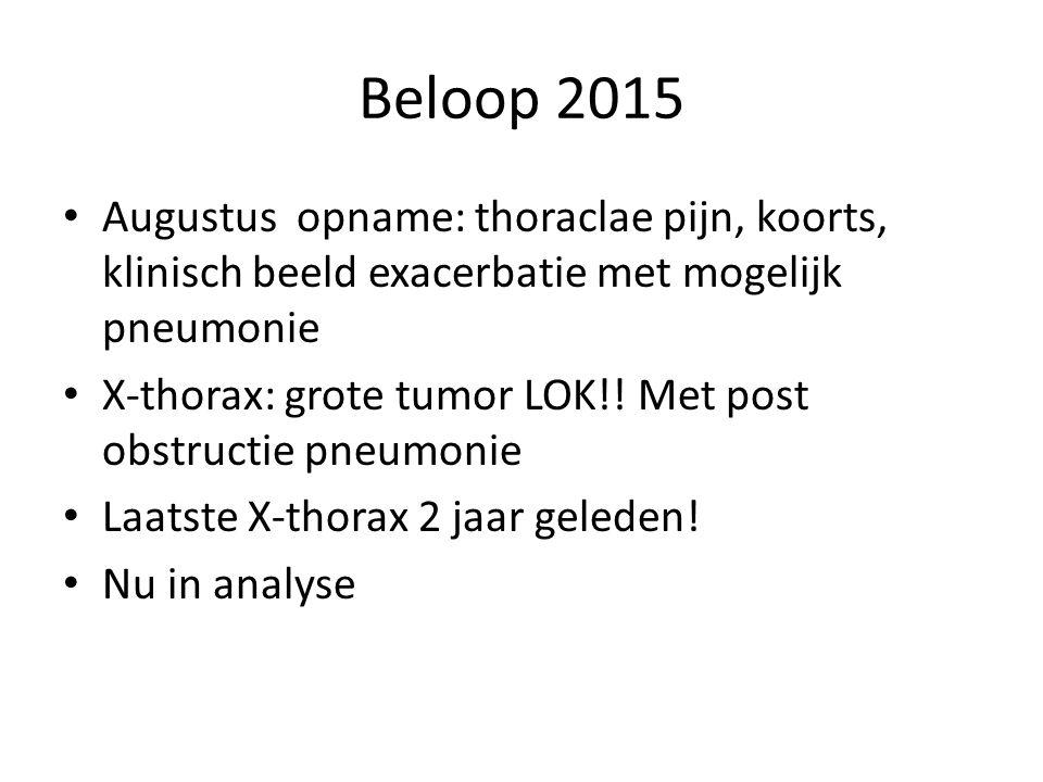 Beloop 2015 Augustus opname: thoraclae pijn, koorts, klinisch beeld exacerbatie met mogelijk pneumonie X-thorax: grote tumor LOK!! Met post obstructie
