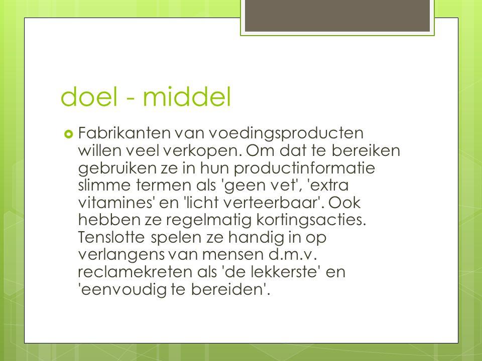 doel - middel  Fabrikanten van voedingsproducten willen veel verkopen. Om dat te bereiken gebruiken ze in hun productinformatie slimme termen als 'ge