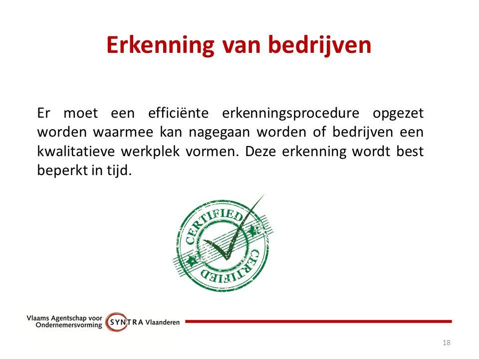 Erkenning van bedrijven 18 Er moet een efficiënte erkenningsprocedure opgezet worden waarmee kan nagegaan worden of bedrijven een kwalitatieve werkplek vormen.