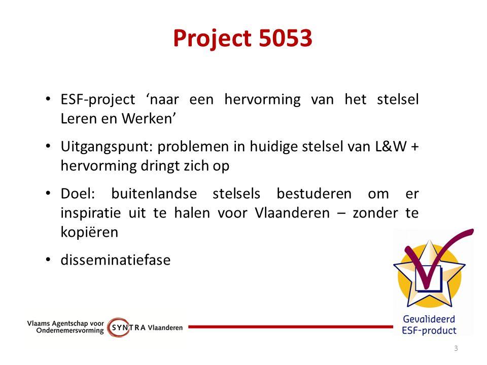Project 5053 3 ESF-project 'naar een hervorming van het stelsel Leren en Werken' Uitgangspunt: problemen in huidige stelsel van L&W + hervorming dringt zich op Doel: buitenlandse stelsels bestuderen om er inspiratie uit te halen voor Vlaanderen – zonder te kopiëren disseminatiefase