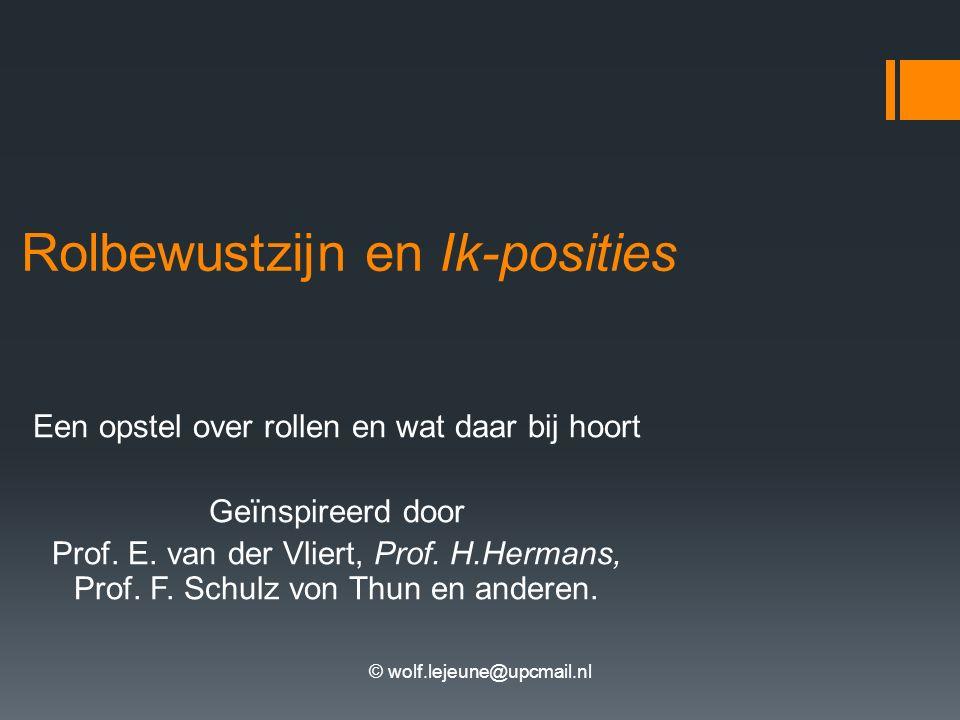 © wolf.lejeune@upcmail.nl Rolbewustzijn en Ik-posities Een opstel over rollen en wat daar bij hoort Geïnspireerd door Prof. E. van der Vliert, Prof. H