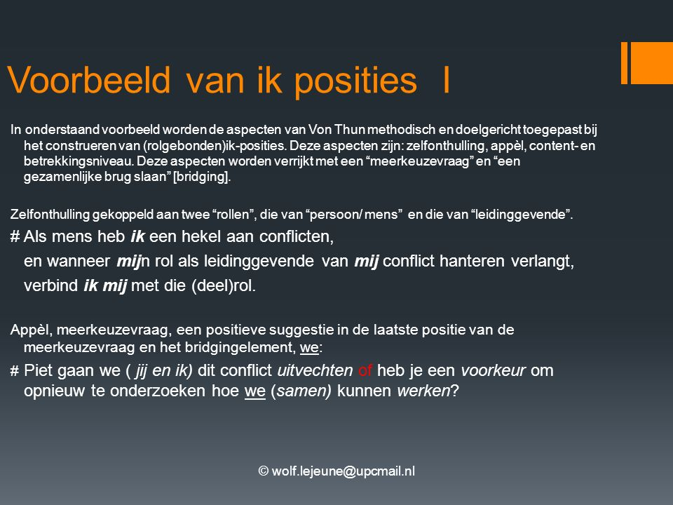 © wolf.lejeune@upcmail.nl Voorbeeld van ik posities I In onderstaand voorbeeld worden de aspecten van Von Thun methodisch en doelgericht toegepast bij het construeren van (rolgebonden)ik-posities.